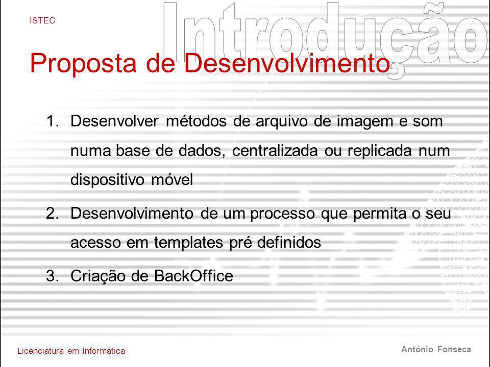 Licenciatura em Informática ISTEC António Fonseca Proposta de Desenvolvimento 1.Desenvolver métodos de arquivo de imagem e som numa base de dados, centralizada ou replicada num dispositivo móvel 2.Desenvolvimento de um processo que permita o seu acesso em templates pré definidos 3.Criação de BackOffice