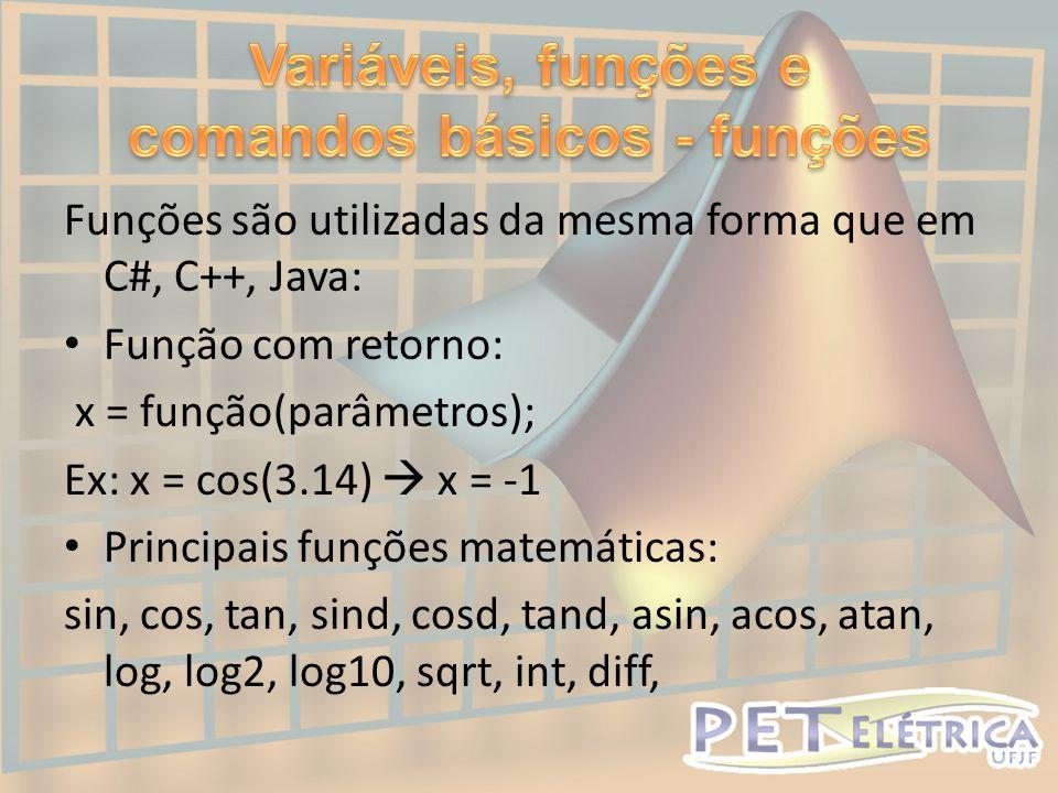 Funções são utilizadas da mesma forma que em C#, C++, Java: • Função com retorno: x = função(parâmetros); Ex: x = cos(3.14)  x = -1 • Principais funções matemáticas: sin, cos, tan, sind, cosd, tand, asin, acos, atan, log, log2, log10, sqrt, int, diff,