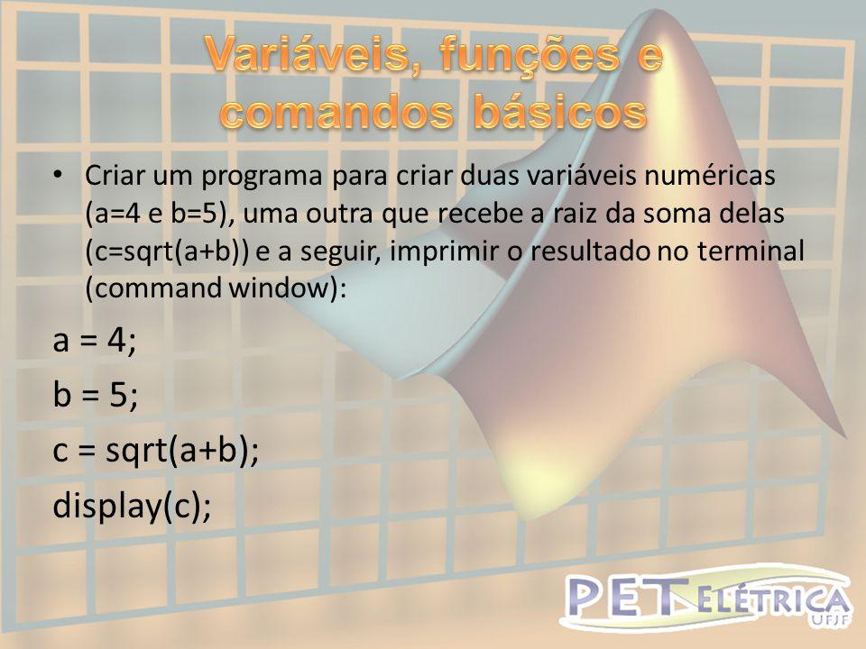 • Criar um programa para criar duas variáveis numéricas (a=4 e b=5), uma outra que recebe a raiz da soma delas (c=sqrt(a+b)) e a seguir, imprimir o resultado no terminal (command window): a = 4; b = 5; c = sqrt(a+b); display(c);