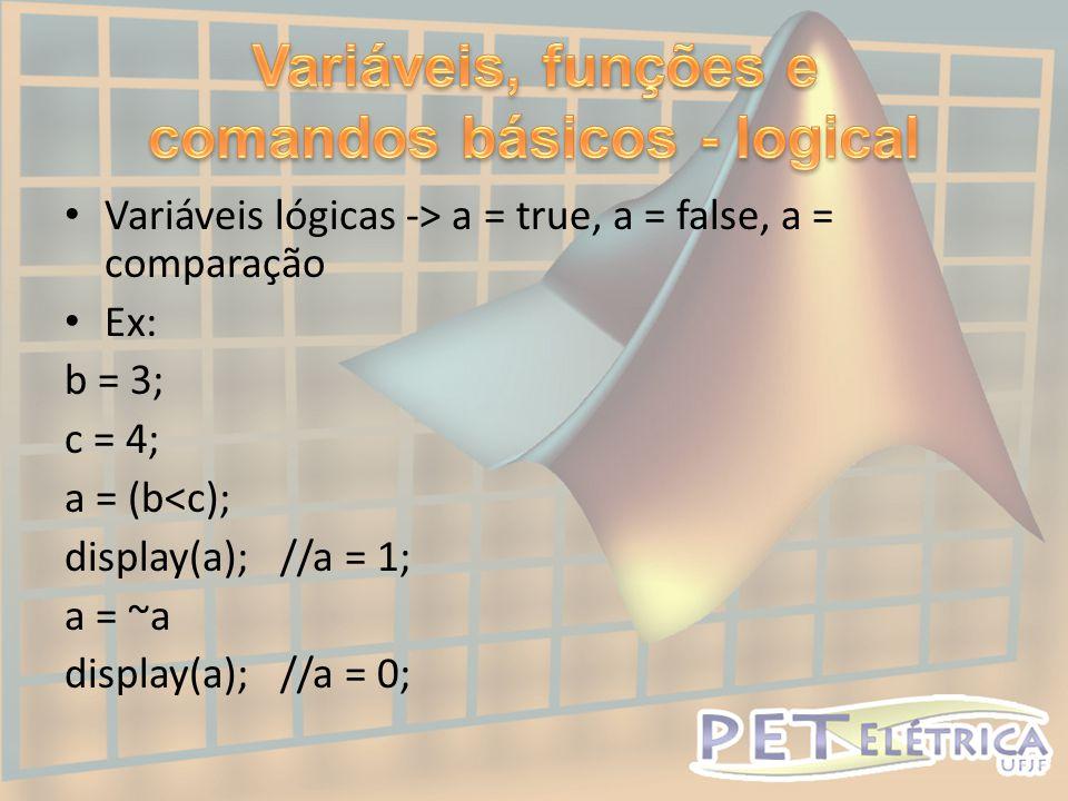 • Variáveis lógicas -> a = true, a = false, a = comparação • Ex: b = 3; c = 4; a = (b<c); display(a); //a = 1; a = ~a display(a); //a = 0;