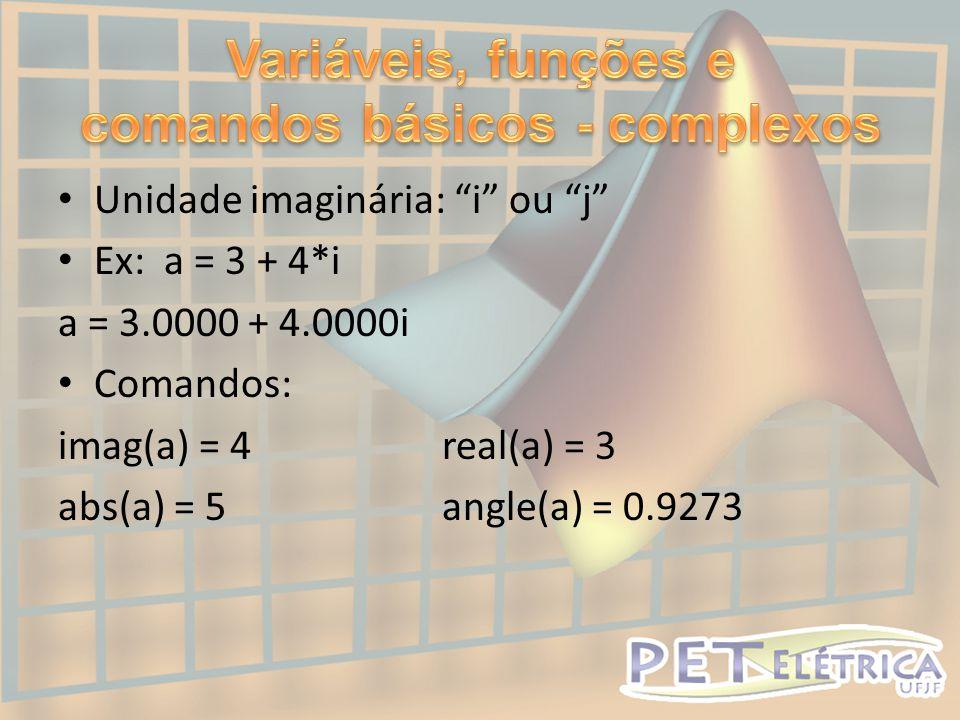 • Unidade imaginária: i ou j • Ex: a = 3 + 4*i a = 3.0000 + 4.0000i • Comandos: imag(a) = 4real(a) = 3 abs(a) = 5angle(a) = 0.9273