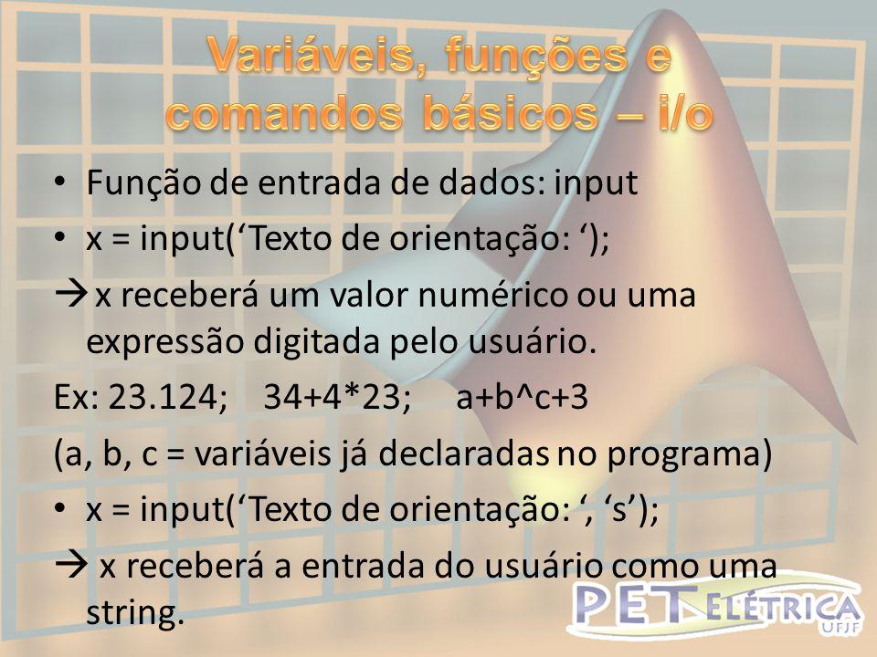 • Função de entrada de dados: input • x = input('Texto de orientação: ');  x receberá um valor numérico ou uma expressão digitada pelo usuário.
