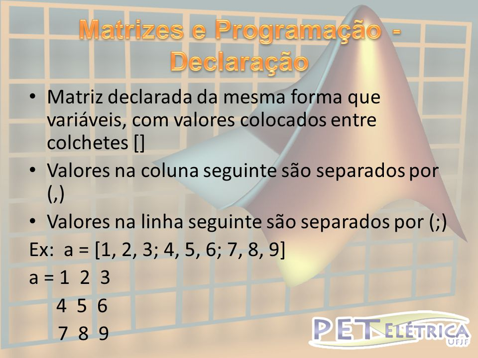 • Matriz declarada da mesma forma que variáveis, com valores colocados entre colchetes [] • Valores na coluna seguinte são separados por (,) • Valores na linha seguinte são separados por (;) Ex: a = [1, 2, 3; 4, 5, 6; 7, 8, 9] a = 1 2 3 4 5 6 7 8 9