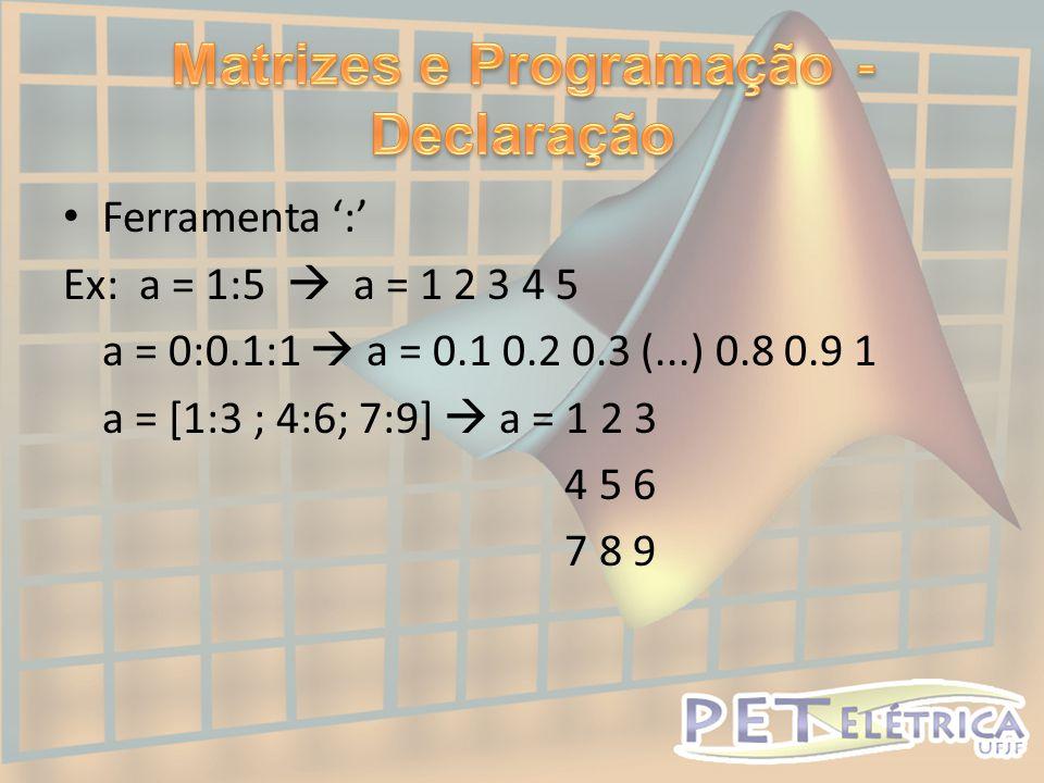 • Ferramenta ':' Ex: a = 1:5  a = 1 2 3 4 5 a = 0:0.1:1  a = 0.1 0.2 0.3 (...) 0.8 0.9 1 a = [1:3 ; 4:6; 7:9]  a = 1 2 3 4 5 6 7 8 9