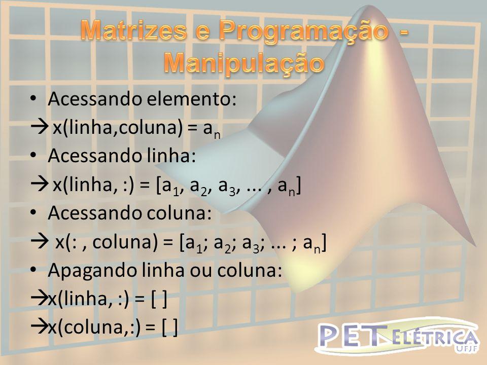 • Acessando elemento:  x(linha,coluna) = a n • Acessando linha:  x(linha, :) = [a 1, a 2, a 3,..., a n ] • Acessando coluna:  x(:, coluna) = [a 1 ; a 2 ; a 3 ;...