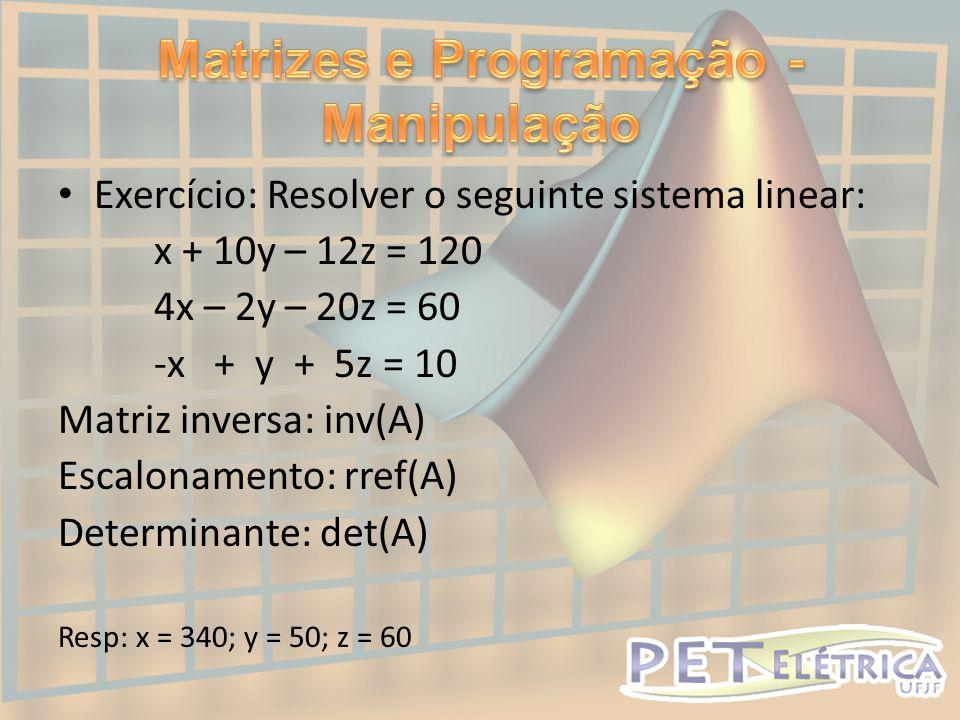 • Exercício: Resolver o seguinte sistema linear: x + 10y – 12z = 120 4x – 2y – 20z = 60 -x + y + 5z = 10 Matriz inversa: inv(A) Escalonamento: rref(A) Determinante: det(A) Resp: x = 340; y = 50; z = 60