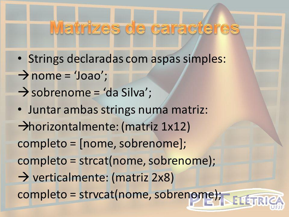 • Strings declaradas com aspas simples:  nome = 'Joao';  sobrenome = 'da Silva'; • Juntar ambas strings numa matriz:  horizontalmente: (matriz 1x12) completo = [nome, sobrenome]; completo = strcat(nome, sobrenome);  verticalmente: (matriz 2x8) completo = strvcat(nome, sobrenome);