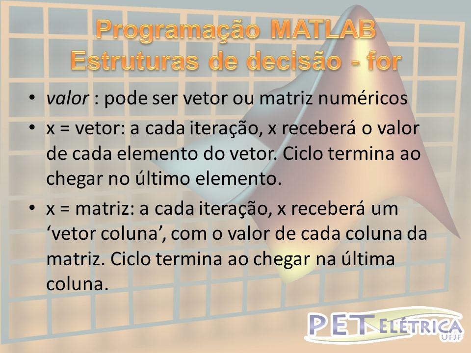 • valor : pode ser vetor ou matriz numéricos • x = vetor: a cada iteração, x receberá o valor de cada elemento do vetor.