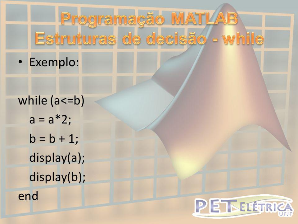• Exemplo: while (a<=b) a = a*2; b = b + 1; display(a); display(b); end