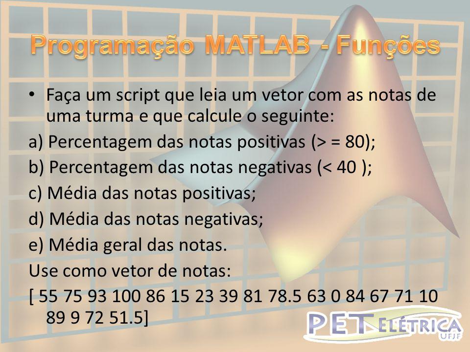 • Faça um script que leia um vetor com as notas de uma turma e que calcule o seguinte: a) Percentagem das notas positivas (> = 80); b) Percentagem das notas negativas (< 40 ); c) Média das notas positivas; d) Média das notas negativas; e) Média geral das notas.