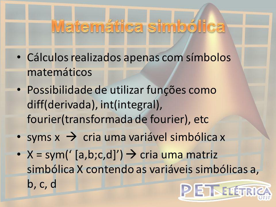 • Cálculos realizados apenas com símbolos matemáticos • Possibilidade de utilizar funções como diff(derivada), int(integral), fourier(transformada de fourier), etc • syms x  cria uma variável simbólica x • X = sym(' [a,b;c,d]')  cria uma matriz simbólica X contendo as variáveis simbólicas a, b, c, d
