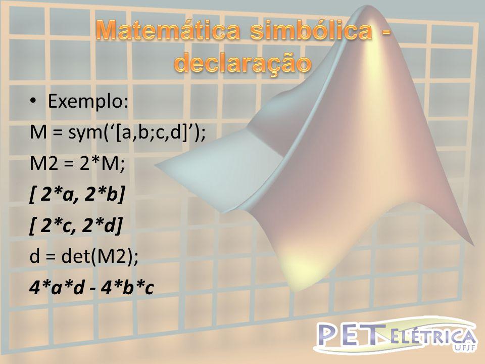 • Exemplo: M = sym('[a,b;c,d]'); M2 = 2*M; [ 2*a, 2*b] [ 2*c, 2*d] d = det(M2); 4*a*d - 4*b*c