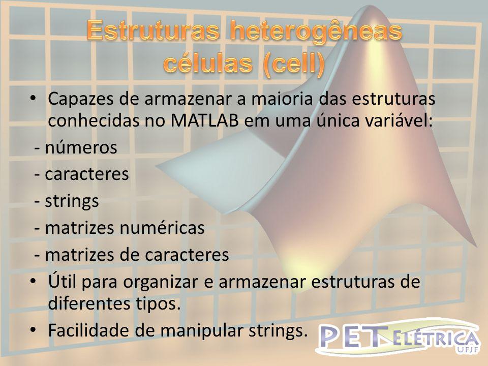 • Capazes de armazenar a maioria das estruturas conhecidas no MATLAB em uma única variável: - números - caracteres - strings - matrizes numéricas - matrizes de caracteres • Útil para organizar e armazenar estruturas de diferentes tipos.