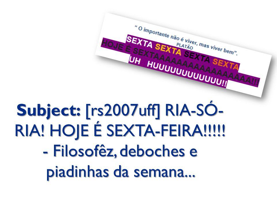 Subject: [rs2007uff] RIA-SÓ- RIA! HOJE É SEXTA-FEIRA!!!!! - Filosofêz, deboches e piadinhas da semana...