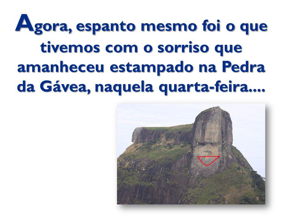 A gora, espanto mesmo foi o que tivemos com o sorriso que amanheceu estampado na Pedra da Gávea, naquela quarta-feira....