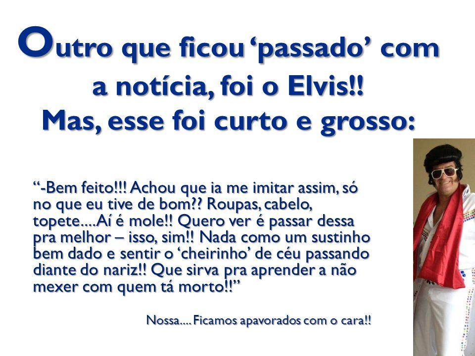 """O utro que ficou 'passado' com a notícia, foi o Elvis!! Mas, esse foi curto e grosso: """"-Bem feito!!! Achou que ia me imitar assim, só no que eu tive d"""