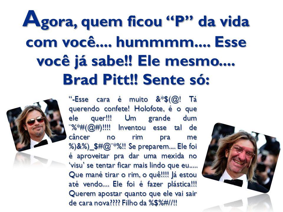"""A gora, quem ficou """"P"""" da vida com você.... hummmm.... Esse você já sabe!! Ele mesmo.... Brad Pitt!! Sente só: """"-Esse cara é muito &*$(@! Tá querendo"""