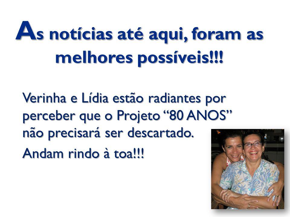 """A s notícias até aqui, foram as melhores possíveis!!! Verinha e Lídia estão radiantes por perceber que o Projeto """"80 ANOS"""" não precisará ser descartad"""