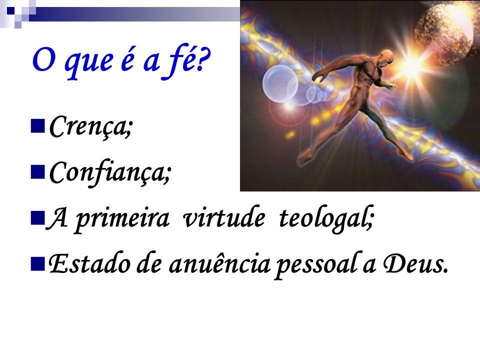 O que é a fé?  Crença;  Confiança;  A primeira virtude teologal;  Estado de anuência pessoal a Deus.