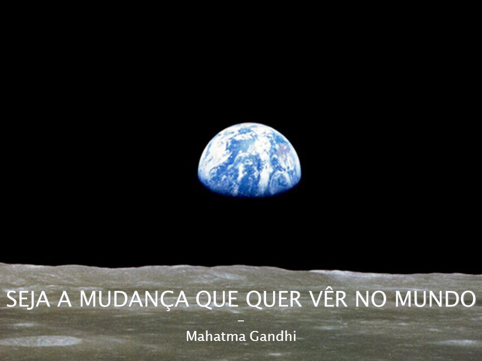 SEJA A MUDANÇA QUE QUER VÊR NO MUNDO - Mahatma Gandhi