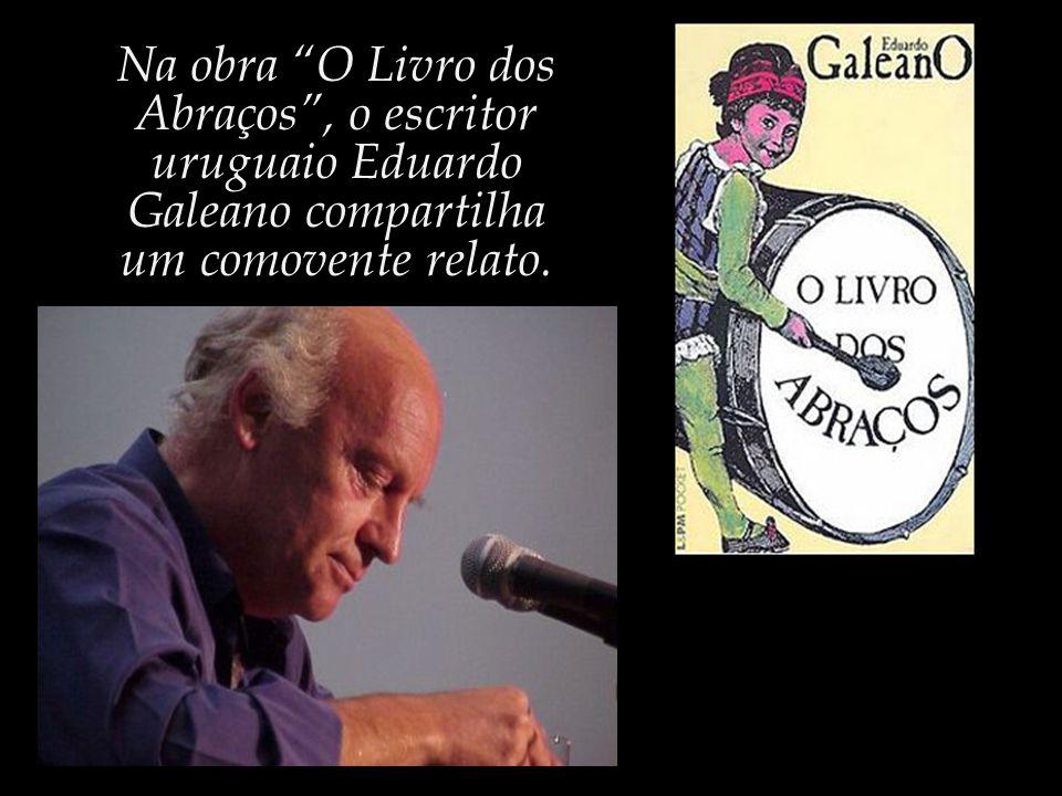 Na obra O Livro dos Abraços , o escritor uruguaio Eduardo Galeano compartilha um comovente relato.