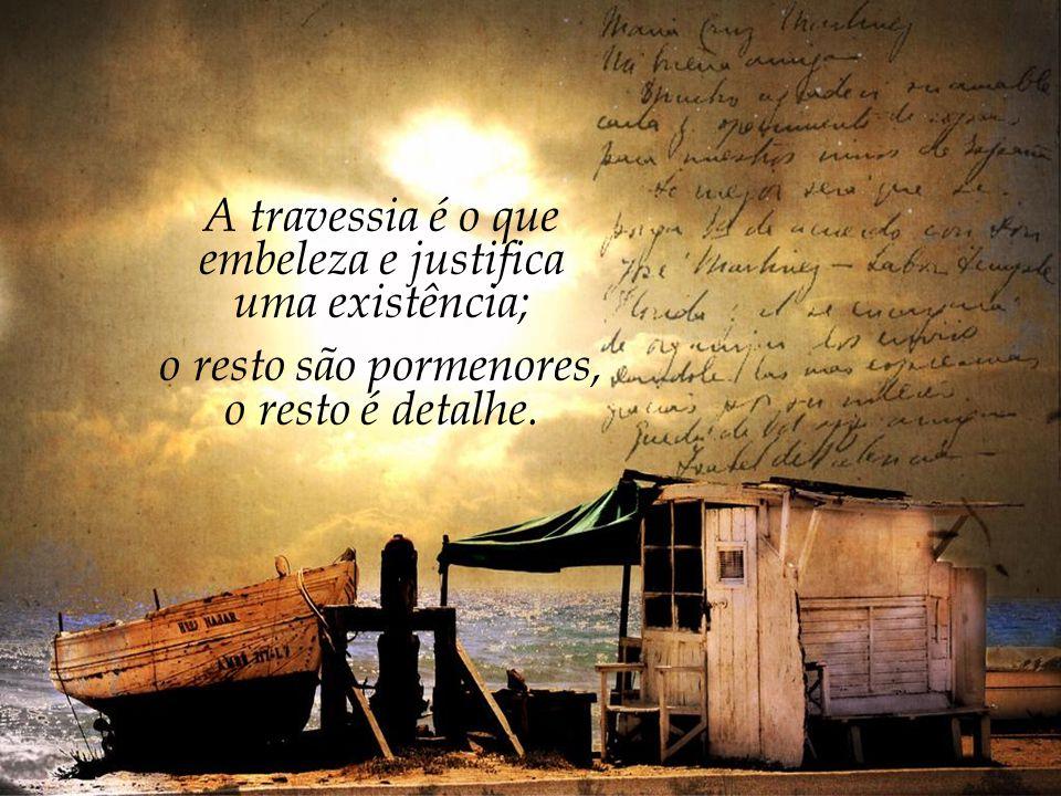 """""""É o tempo da travessia: e, se não ousarmos fazê-la, teremos ficado, para sempre, à margem de nós mesmos."""" Fernando Pessoa"""