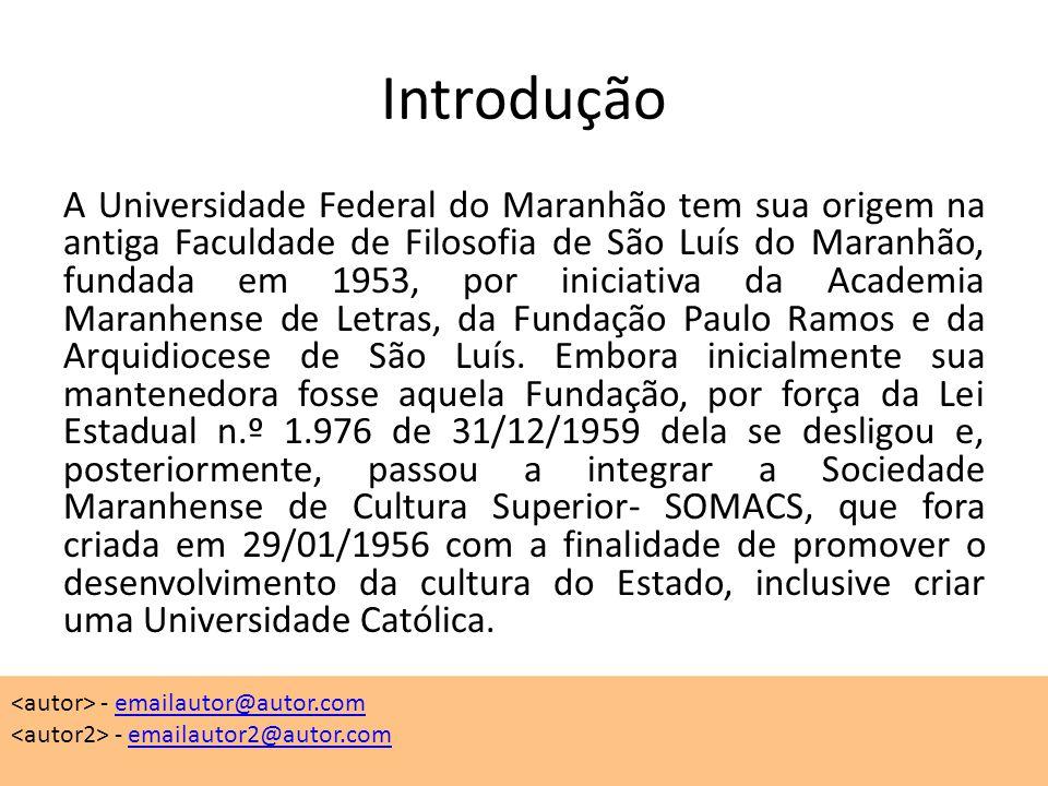 Introdução A Universidade Federal do Maranhão tem sua origem na antiga Faculdade de Filosofia de São Luís do Maranhão, fundada em 1953, por iniciativa da Academia Maranhense de Letras, da Fundação Paulo Ramos e da Arquidiocese de São Luís.