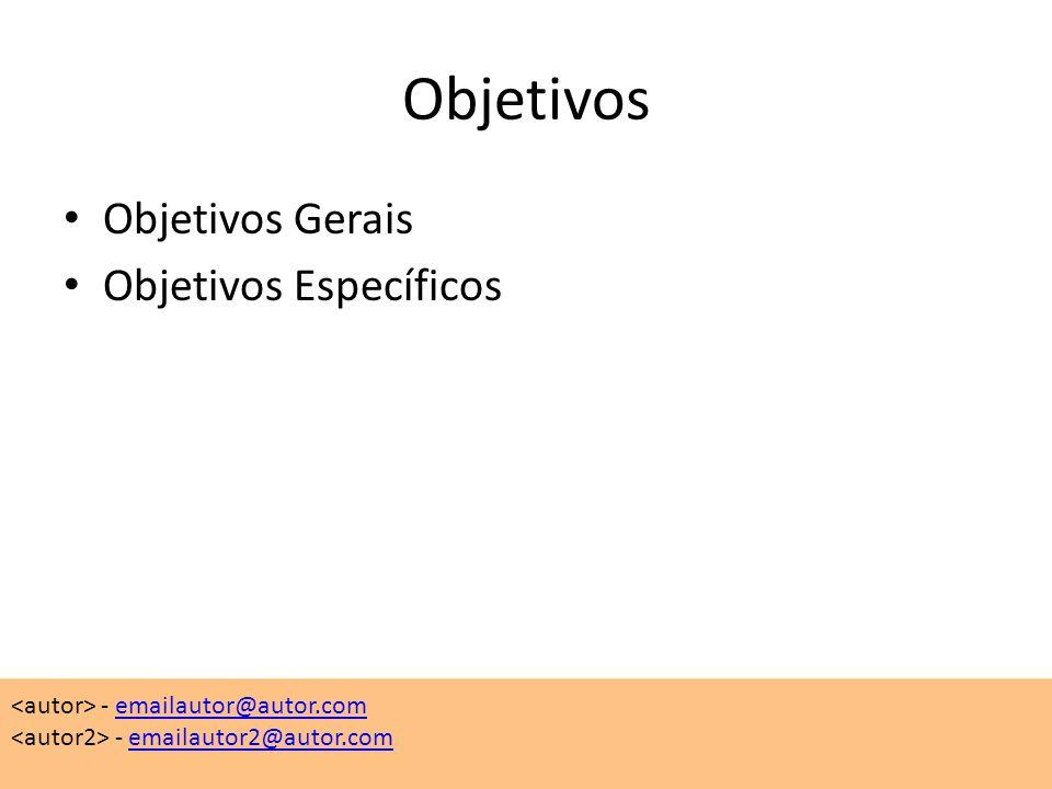 Objetivos • Objetivos Gerais • Objetivos Específicos - emailautor@autor.comemailautor@autor.com - emailautor2@autor.comemailautor2@autor.com