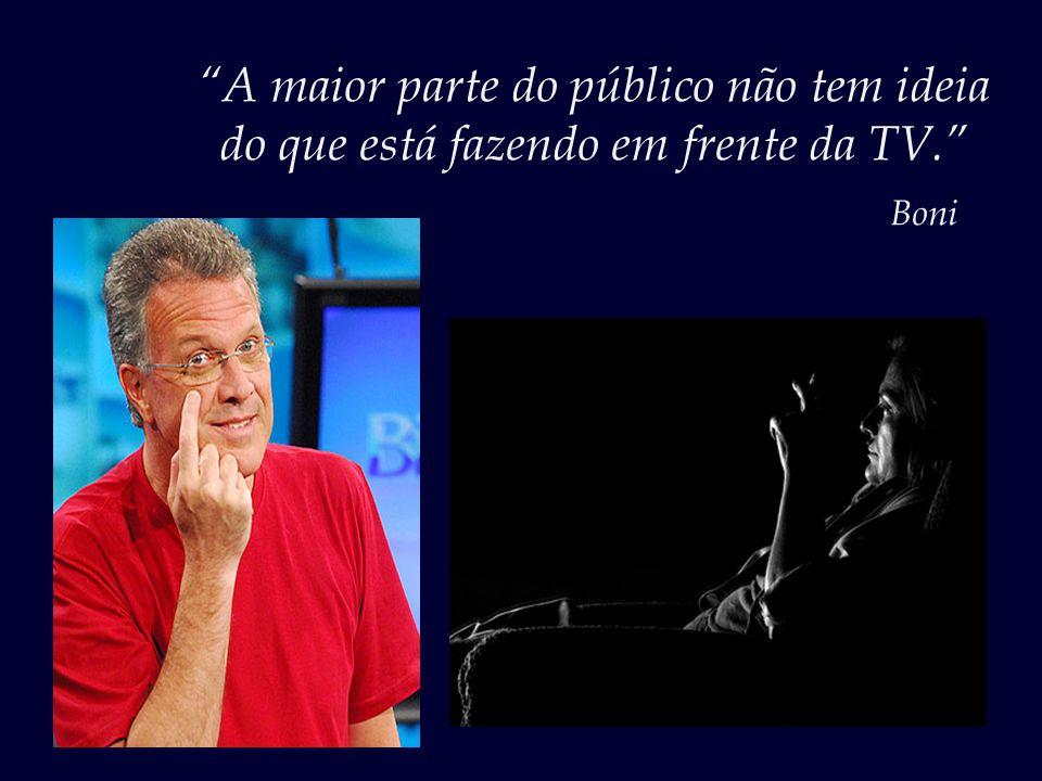 """""""O perfil do telespectador brasileiro é triste. A massa é desinformada, portanto fácil de iludir."""" José Bonifácio Sobrinho, o Boni"""