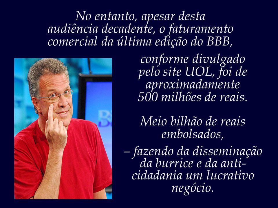 Uma notícia boa é a de que a última edição do programa teve a pior audiência registrada, – o que demonstra que a paciência e passividade do telespectador brasileiro também têm seu limite.