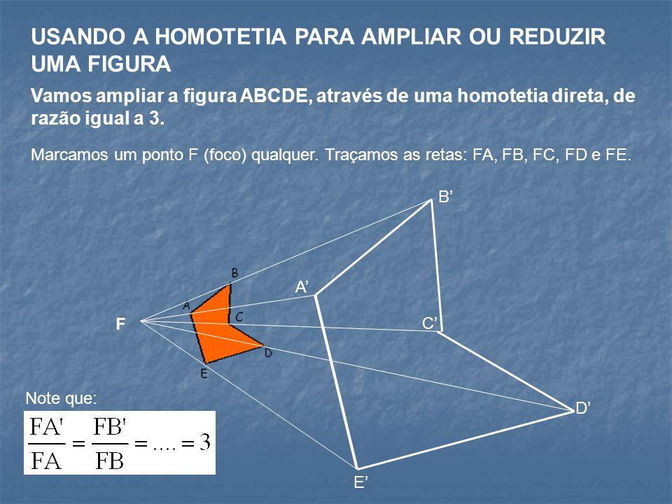 USANDO A HOMOTETIA PARA AMPLIAR OU REDUZIR UMA FIGURA Vamos ampliar a figura ABCDE, através de uma homotetia direta, de razão igual a 3.