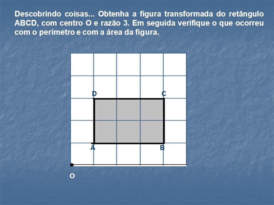 Descobrindo coisas...Obtenha a figura transformada do retângulo ABCD, com centro O e razão 3.