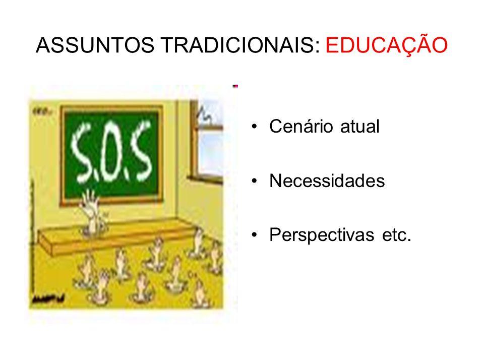 ASSUNTOS TRADICIONAIS: EDUCAÇÃO •Cenário atual •Necessidades •Perspectivas etc.