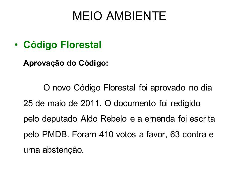 MEIO AMBIENTE •Código Florestal Aprovação do Código: O novo Código Florestal foi aprovado no dia 25 de maio de 2011. O documento foi redigido pelo dep