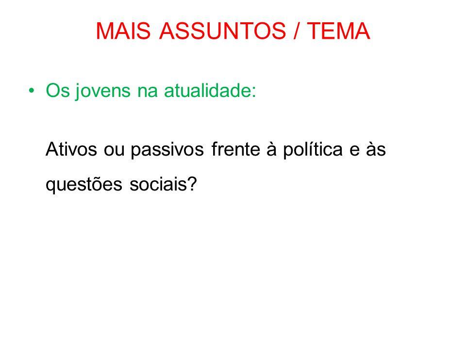 MAIS ASSUNTOS / TEMA •Os jovens na atualidade: Ativos ou passivos frente à política e às questões sociais?