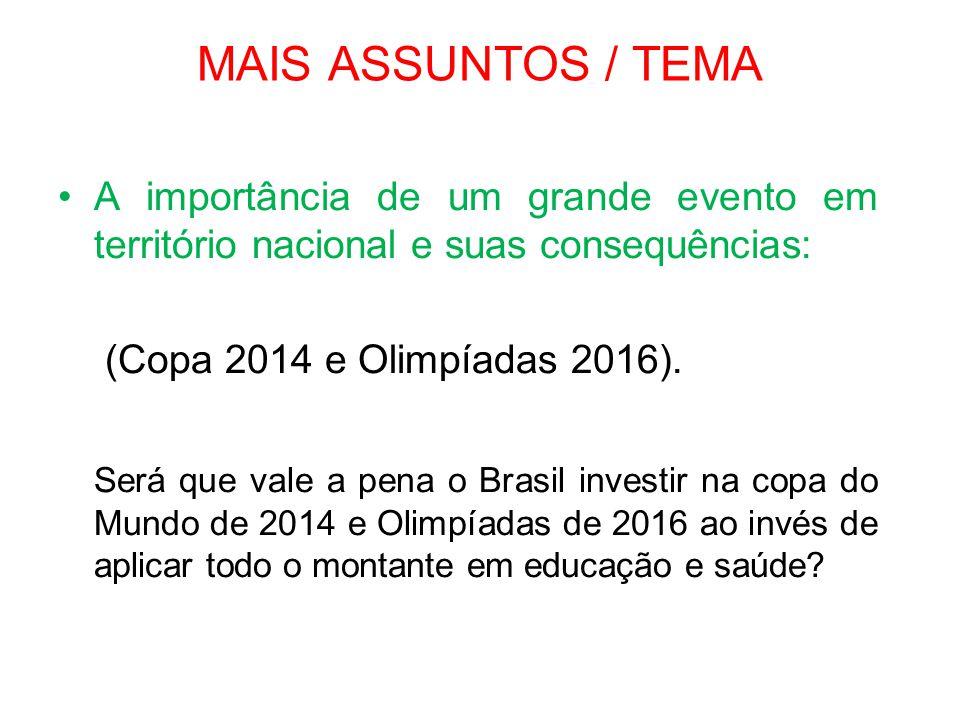 MAIS ASSUNTOS / TEMA •A importância de um grande evento em território nacional e suas consequências: (Copa 2014 e Olimpíadas 2016). Será que vale a pe