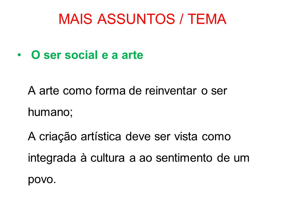 MAIS ASSUNTOS / TEMA • O ser social e a arte A arte como forma de reinventar o ser humano; A criação artística deve ser vista como integrada à cultura