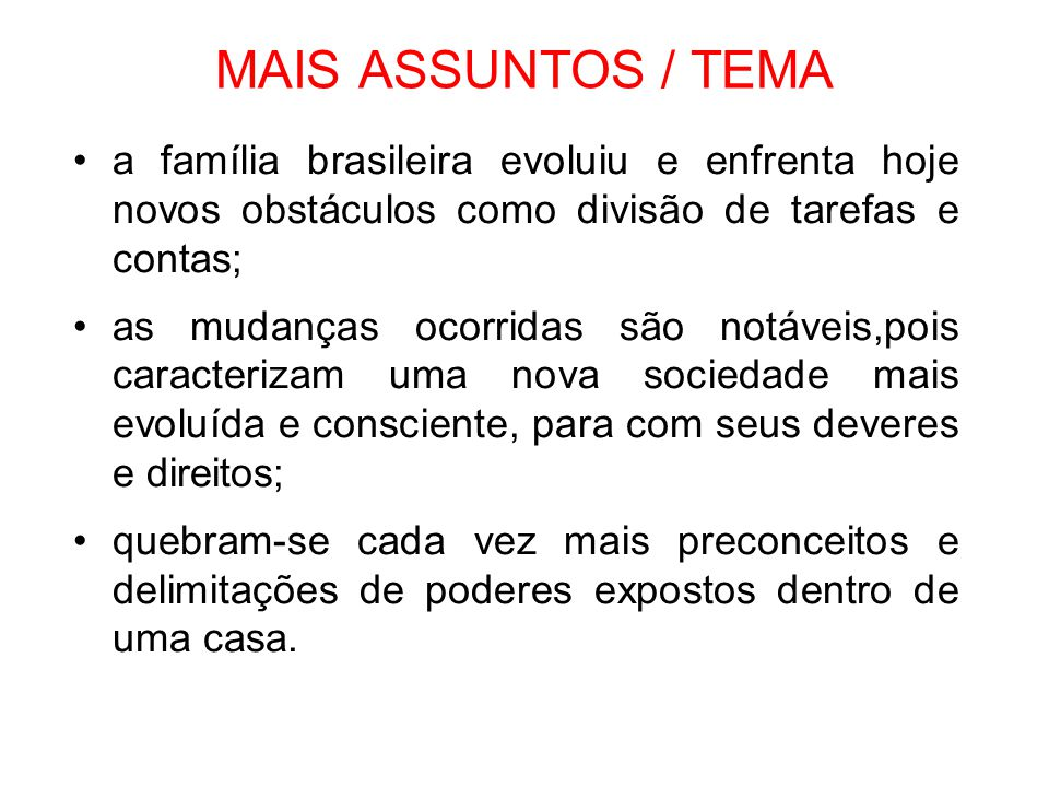 MAIS ASSUNTOS / TEMA •a família brasileira evoluiu e enfrenta hoje novos obstáculos como divisão de tarefas e contas; •as mudanças ocorridas são notáv