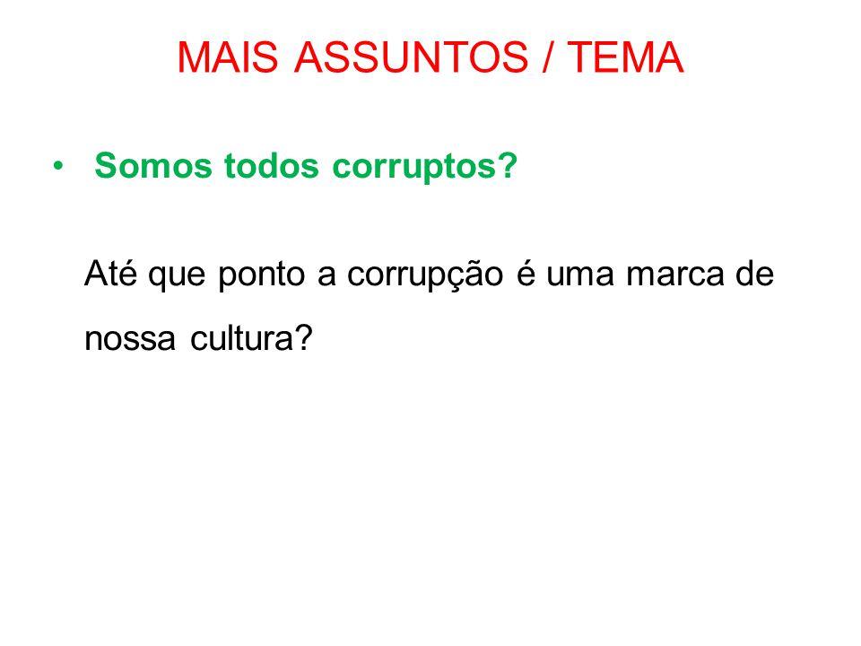 MAIS ASSUNTOS / TEMA • Somos todos corruptos? Até que ponto a corrupção é uma marca de nossa cultura?