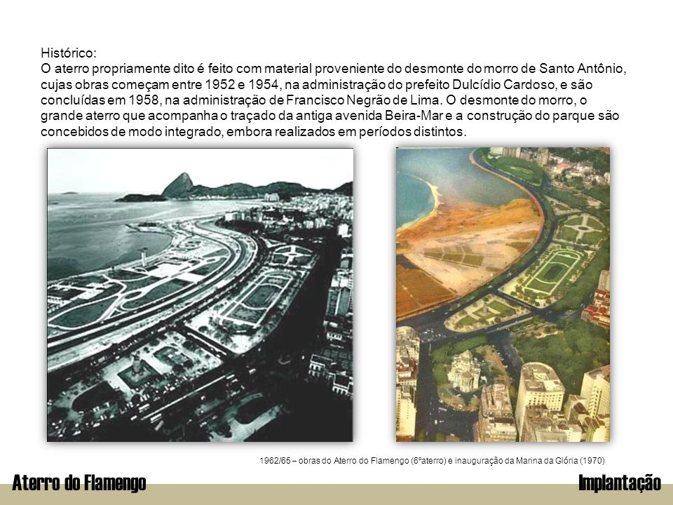 Aterro do FlamengoImplantação Histórico: O aterro propriamente dito é feito com material proveniente do desmonte do morro de Santo Antônio, cujas obra