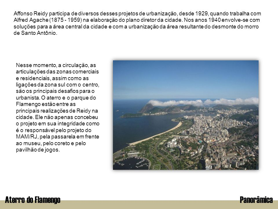 Aterro do FlamengoPanorâmica Affonso Reidy participa de diversos desses projetos de urbanização, desde 1929, quando trabalha com Alfred Agache (1875 -