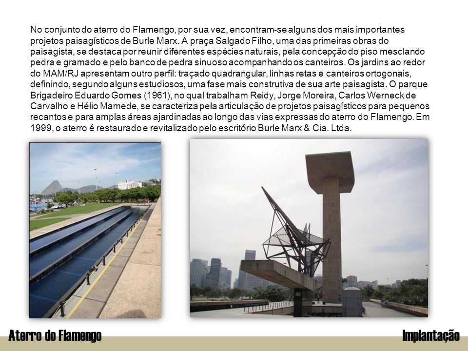 Aterro do FlamengoImplantação No conjunto do aterro do Flamengo, por sua vez, encontram-se alguns dos mais importantes projetos paisagísticos de Burle