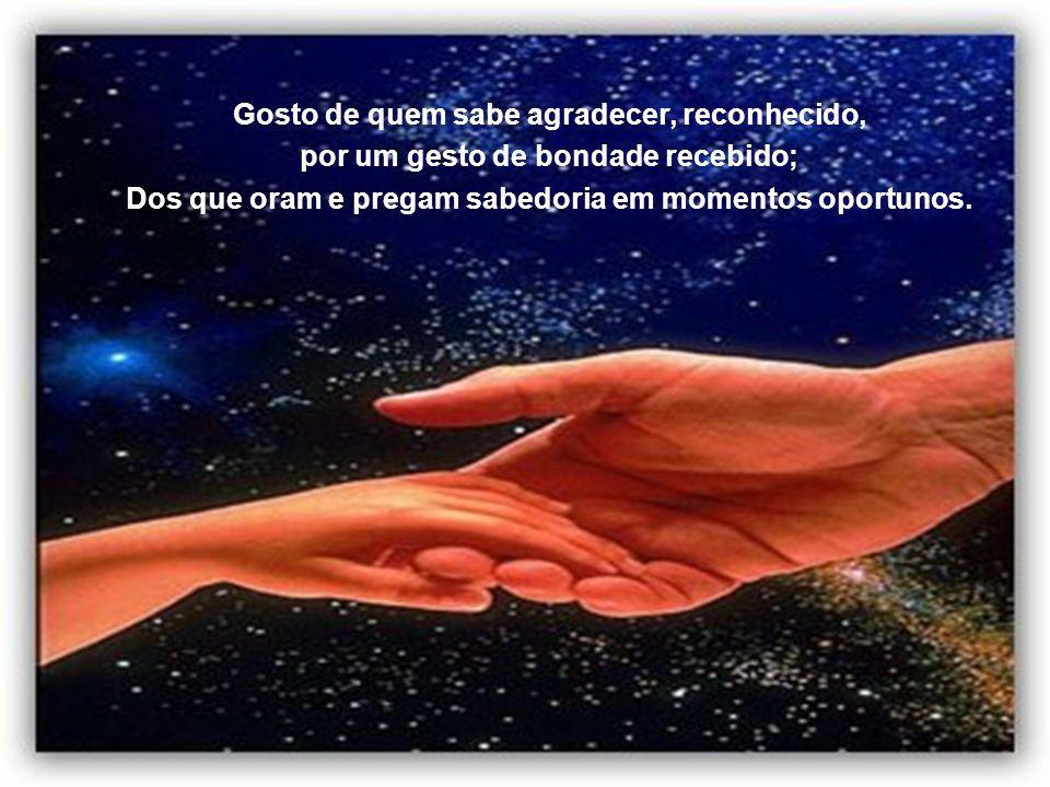 Gosto de quem agradece, reconhecido, por um gesto de bondade recebido; Dos que oram e pregam sua sabedoria em momento oportuno.