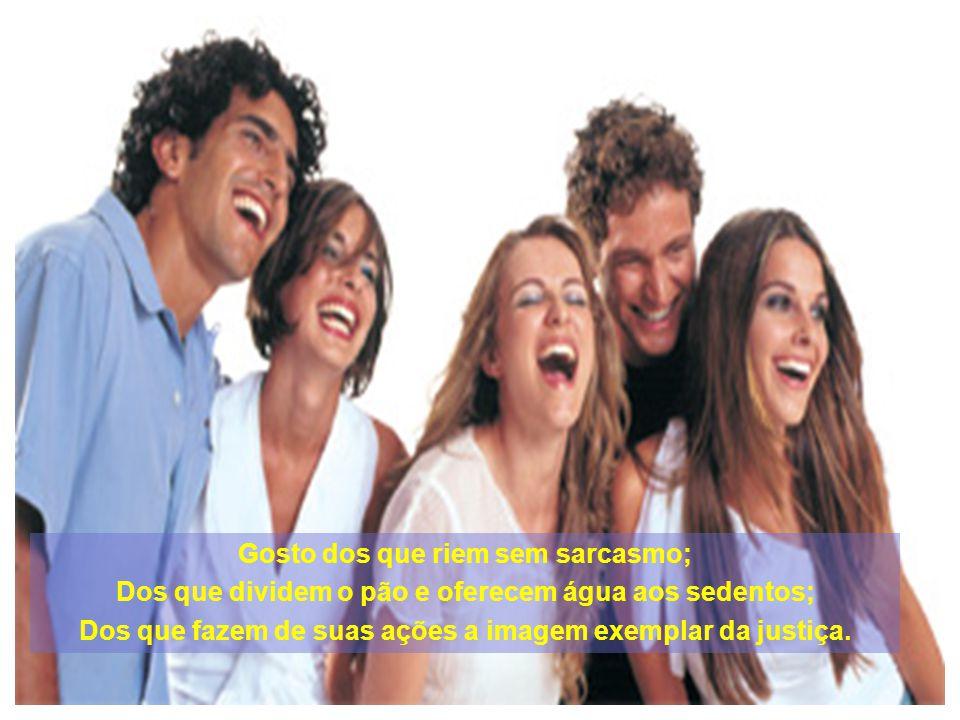 Gosto dos que riem sem sarcasmo; Dos que dividem o pão e oferecem água aos sedentos; Dos que fazem de suas ações a imagem exemplar da justiça.