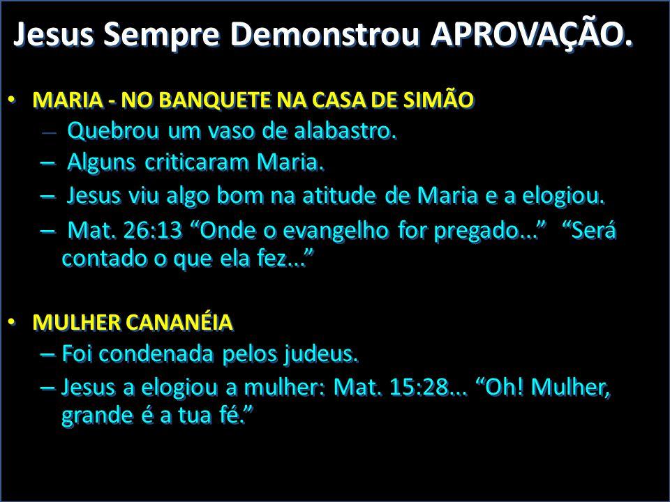 DSA Jesus Sempre Demonstrou APROVAÇÃO. • MARIA - NO BANQUETE NA CASA DE SIMÃO – Quebrou um vaso de alabastro. – Alguns criticaram Maria. – Jesus viu a