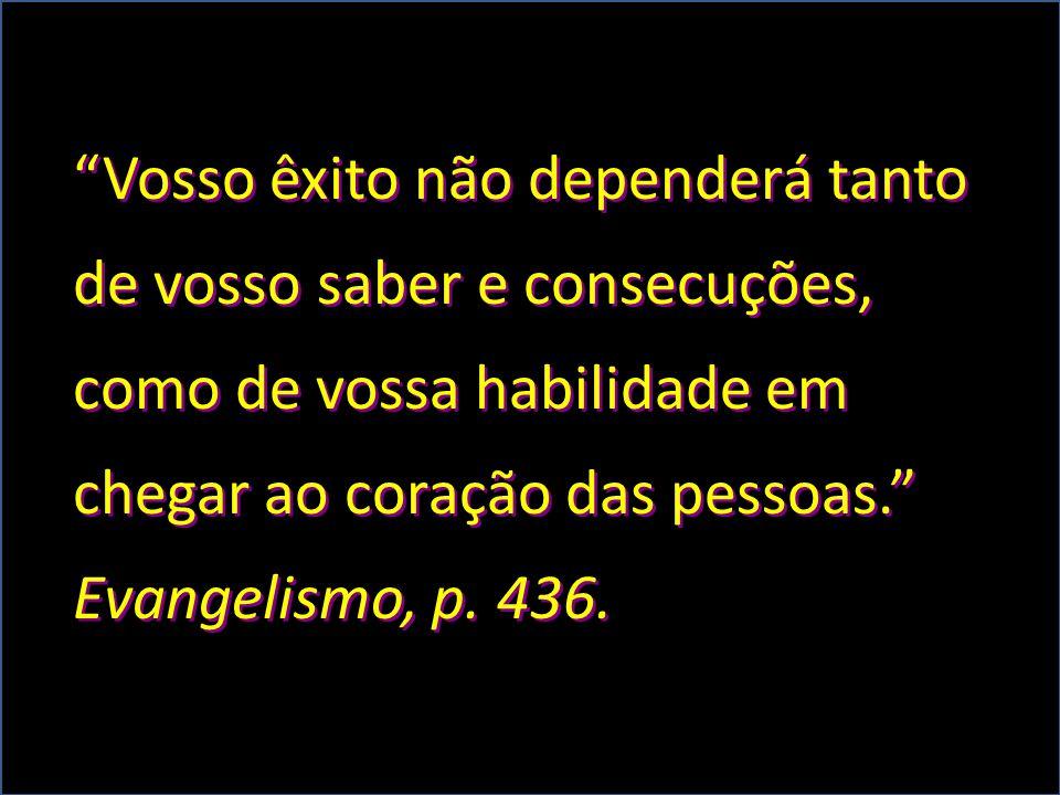 """""""Vosso êxito não dependerá tanto de vosso saber e consecuções, como de vossa habilidade em chegar ao coração das pessoas."""" Evangelismo, p. 436."""
