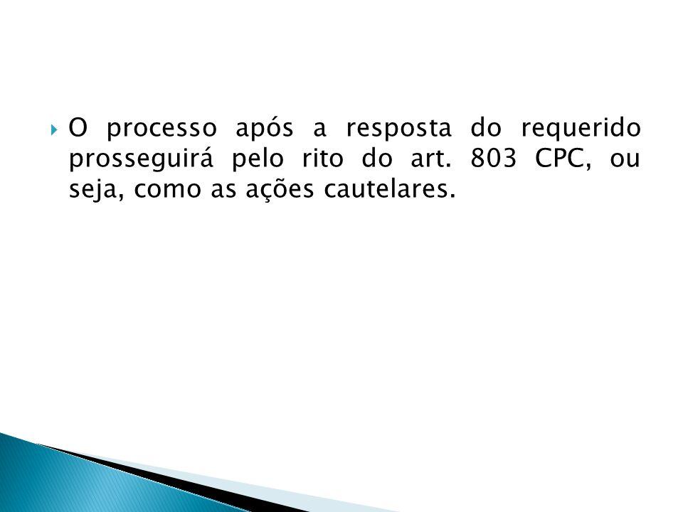  O processo após a resposta do requerido prosseguirá pelo rito do art. 803 CPC, ou seja, como as ações cautelares.