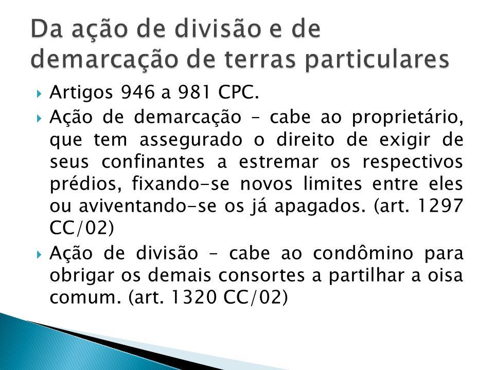  Artigos 946 a 981 CPC.  Ação de demarcação – cabe ao proprietário, que tem assegurado o direito de exigir de seus confinantes a estremar os respect