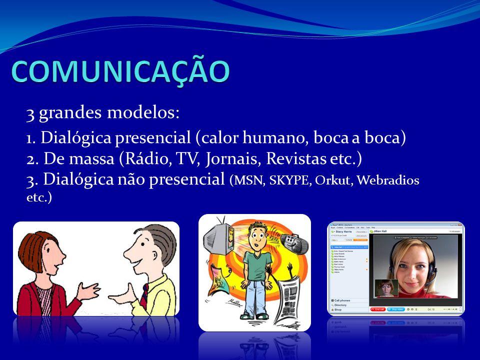 3 grandes modelos: 1. Dialógica presencial (calor humano, boca a boca) 2. De massa (Rádio, TV, Jornais, Revistas etc.) 3. Dialógica não presencial (MS