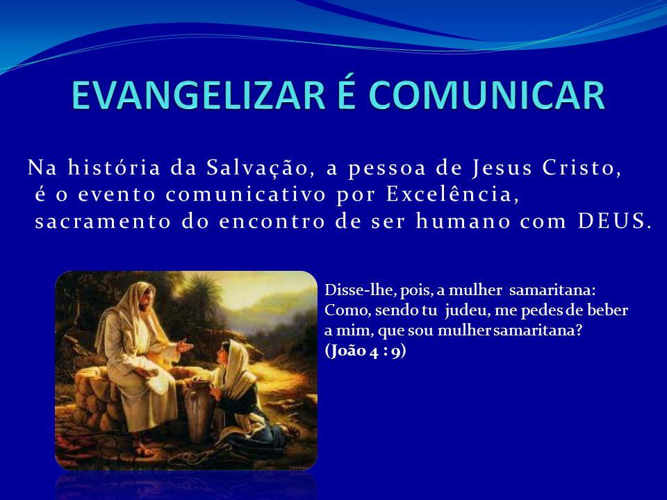 Na história da Salvação, a pessoa de Jesus Cristo, é o evento comunicativo por Excelência, sacramento do encontro de ser humano com DEUS. Disse-lhe, p